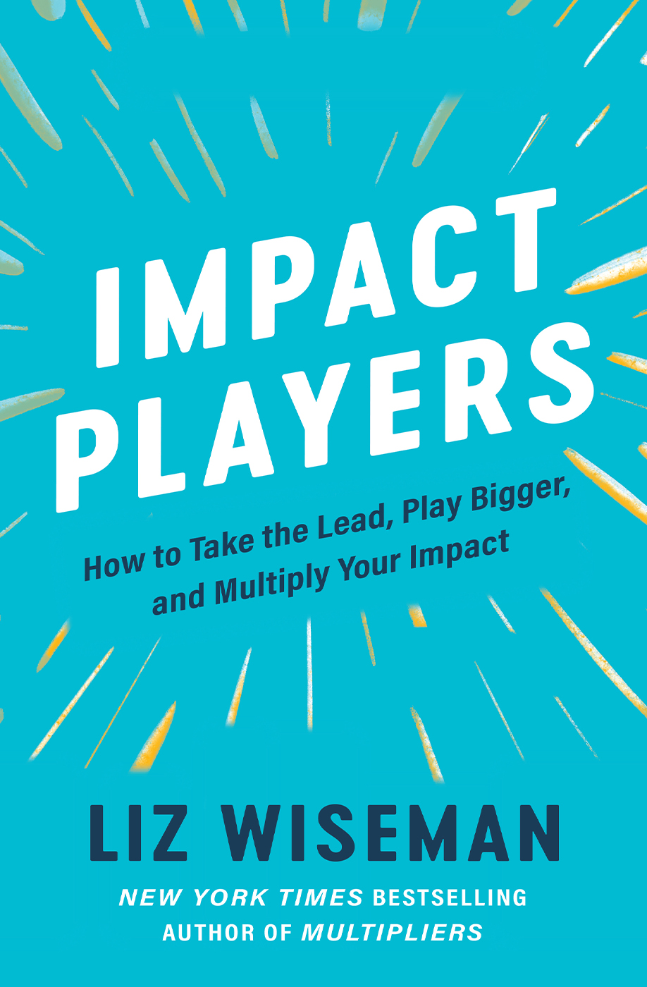 Impact Players: How to Take the Lead, Play Bigger, and Multiply Your Impact by Liz Wiseman
